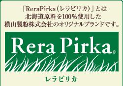 ReraPirka(レラピリカ)とは北海道原料を100%使用した横山製粉株式会社のオリジナルブランドです。 Rera Pirka レラピリカ
